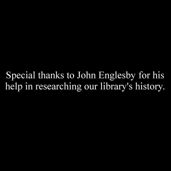 Special thanks to John Englesby for his help in researching our library's history.